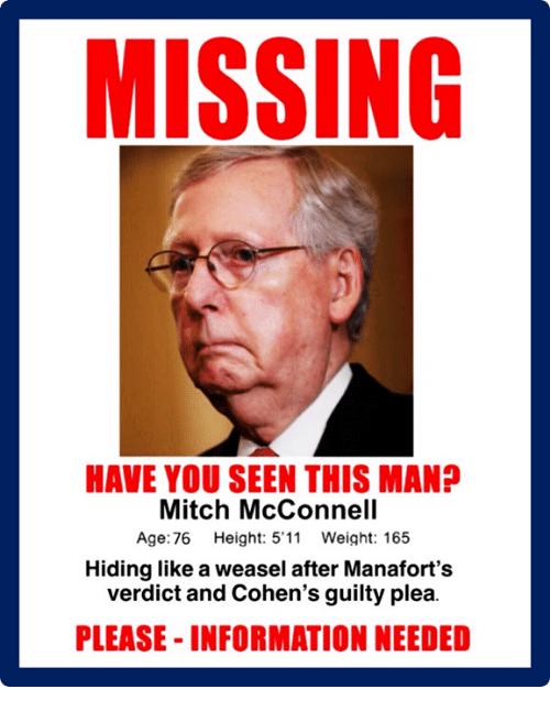 Information, Mitch McConnell, and Weasel: MISSING  HAVE YOU SEEN THIS MAN?  Mitch McConnell  Age:76 Height: 5'11 Weight: 165  Hiding like a weasel after Manafort's  verdict and Cohen's guilty plea.  PLEASE- INFORMATION NEEDED