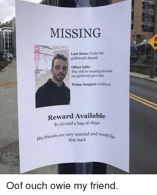 Friends, Girlfriend, and Girlfriends: MISSING  Last Seen: Under his  girlfriend's thumb  May still be wearing the leas  Prime Suspect: Girlfriend  Other Info:  his girlfriend gave hinm  Reward Available  $1.50 and a bag of chips  His friends are very worried and would iu  him back Oof ouch owie my friend.