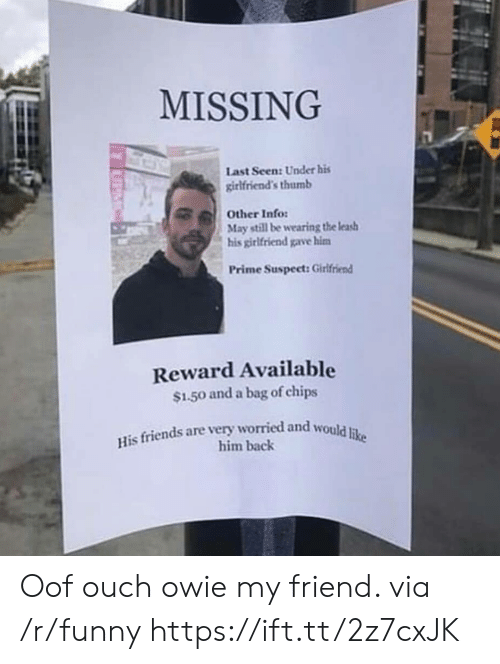 Friends, Funny, and Girlfriend: MISSING  Last Seen: Under his  girlfriend's thumb  May still be wearing the leas  Prime Suspect: Girlfriend  Other Info:  his girlfriend gave hinm  Reward Available  $1.50 and a bag of chips  His friends are very worried and would iu  him back Oof ouch owie my friend. via /r/funny https://ift.tt/2z7cxJK