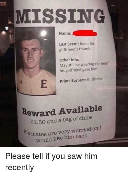 Saw, Girlfriend, and Girlfriends: MISSING  Name:  Last Seen: Under his  girlfriend's thumb  Other Info:  May still be wearing the leash  his girlfriend gave him  Prime Suspect: Girlfriend  Reward Available  $1.50 and a bag of chips  is  mates are very worried and  would like him back Please tell if you saw him recently