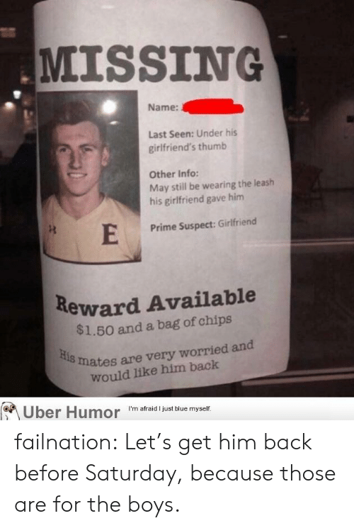 Tumblr, Uber, and Blog: MISSING  Name:  Last Seen: Under his  girlfriend's thumb  Other Info:  May still be wearing the leash  his girlfriend gave him  Prime Suspect: Girlfriend  Reward Available  $1.50 and a bag of chips  mates are very worried and  would like him back  Uber Humor m arad just Buve myser failnation:  Let's get him back before Saturday, because those are for the boys.
