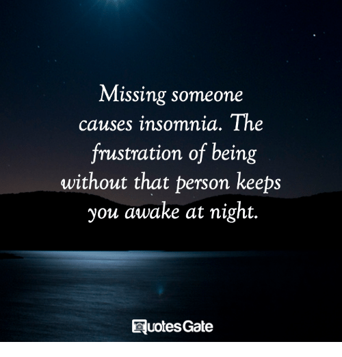 Insomnia, Awake, and You: Missing someone  causes insomnia. The  frustration of being  without that person keeps  you awake at night.  QuotesGate