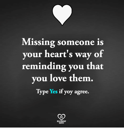 Love, Memes, and Hearts: Missing someone is  your heart's way of  reminding you that  you love them  Type  Yes  if yoy agree.  RO  QUOTES