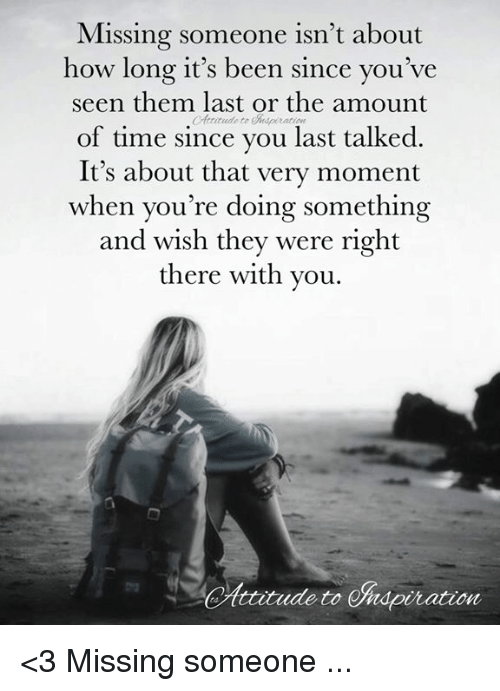 Missing Someone Isnt About How Long Its Been Since Youve Seen