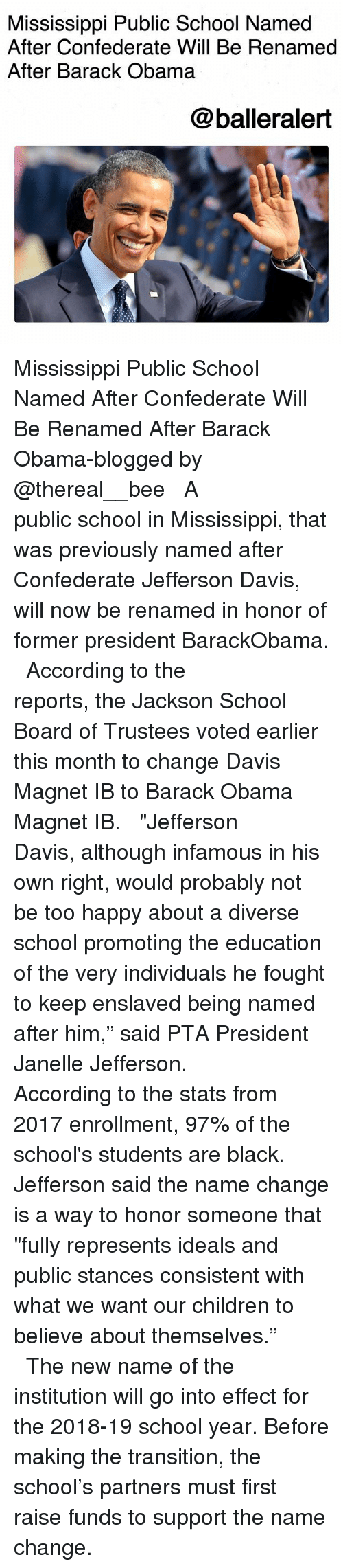 "Children, Memes, and Obama: Mississippi Public School Named  After Confederate Will Be Renamed  After Barack Obama  @balleralert Mississippi Public School Named After Confederate Will Be Renamed After Barack Obama-blogged by @thereal__bee ⠀⠀⠀⠀⠀⠀⠀⠀⠀ ⠀⠀ A public school in Mississippi, that was previously named after Confederate Jefferson Davis, will now be renamed in honor of former president BarackObama. ⠀⠀⠀⠀⠀⠀⠀⠀⠀ ⠀⠀ According to the reports, the Jackson School Board of Trustees voted earlier this month to change Davis Magnet IB to Barack Obama Magnet IB. ⠀⠀⠀⠀⠀⠀⠀⠀⠀ ⠀⠀ ""Jefferson Davis, although infamous in his own right, would probably not be too happy about a diverse school promoting the education of the very individuals he fought to keep enslaved being named after him,"" said PTA President Janelle Jefferson. ⠀⠀⠀⠀⠀⠀⠀⠀⠀ ⠀⠀ According to the stats from 2017 enrollment, 97% of the school's students are black. Jefferson said the name change is a way to honor someone that ""fully represents ideals and public stances consistent with what we want our children to believe about themselves."" ⠀⠀⠀⠀⠀⠀⠀⠀⠀ ⠀⠀ The new name of the institution will go into effect for the 2018-19 school year. Before making the transition, the school's partners must first raise funds to support the name change."
