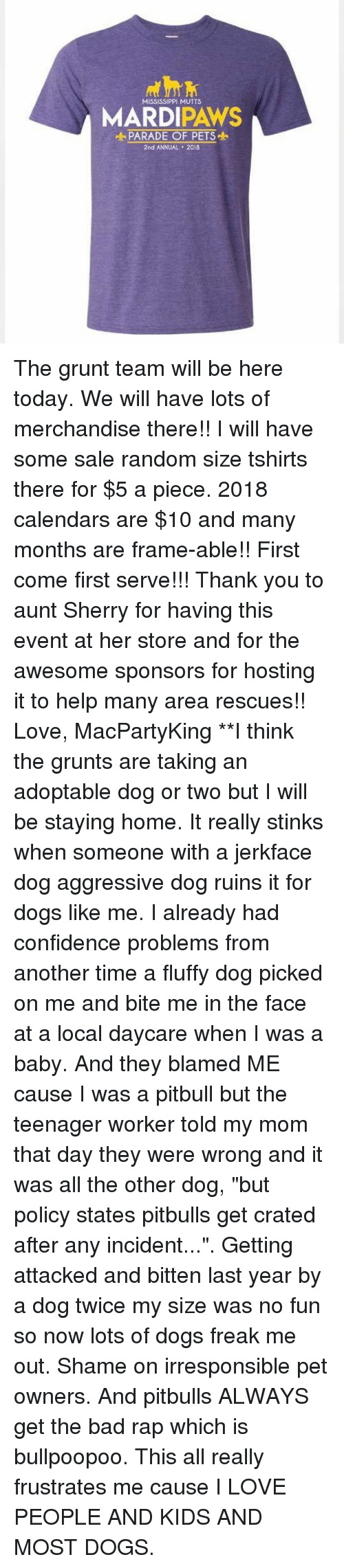 """Bad, Confidence, and Dogs: MISSISSIPPL MUTTS  MARDIPAWS  PARADE OF PETS  2nd ANNUAL 2018 The grunt team will be here today. We will have lots of merchandise there!! I will have some sale random size tshirts there for $5 a piece. 2018 calendars are $10 and many months are frame-able!! First come first serve!!! Thank you to aunt Sherry for having this event at her store and for the awesome sponsors for hosting it to help many area rescues!!   Love, MacPartyKing  **I think the grunts are taking an adoptable dog or two but I will be staying home. It really stinks when someone with a jerkface dog aggressive dog ruins it for dogs like me. I already had confidence problems from another time a fluffy dog picked on me and bite me in the face at a local daycare when I was a baby. And they blamed ME cause I was a pitbull but the teenager worker told my mom that day they were wrong and it was all the other dog, """"but policy states pitbulls get crated after any incident..."""". Getting attacked and bitten last year by a dog twice my size was no fun so now lots of dogs freak me out. Shame on irresponsible pet owners. And pitbulls ALWAYS get the bad rap which is bullpoopoo. This all really frustrates me cause I LOVE PEOPLE AND KIDS AND MOST DOGS."""