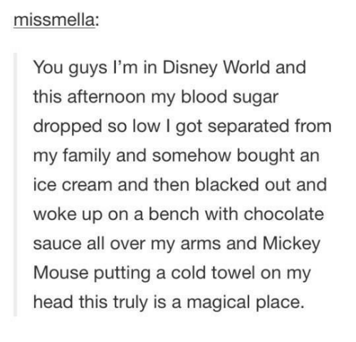 Bloods, Disney, and Disney World: missmella:  You guys I'm in Disney World and  this afternoon my blood sugar  dropped so low I got separated from  my family and somehow bought an  ice cream and then blacked out and  woke up on a bench with chocolate  sauce all over my arms and Mickey  Mouse putting a cold towel on my  head this truly is a magical place.