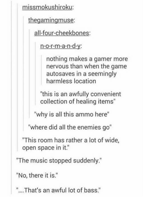 "Memes, Music, and The Game: missmokushiroku:  thegamingmuse:  all-four-cheekbones:  n-o-r-m-a-n-d-y  nothing makes a gamer more  nervous than when the game  autosaves in a seemingly  harmless location  ""this is an awfully convenient  collection of healing items""  ""why is all this ammo here""  ""where did all the enemies go""  This room has rather a lot of wide,  open space in it.""  The music stopped suddenly.""  ""No, there it is.""  ""...That's an awful lot of bass."""