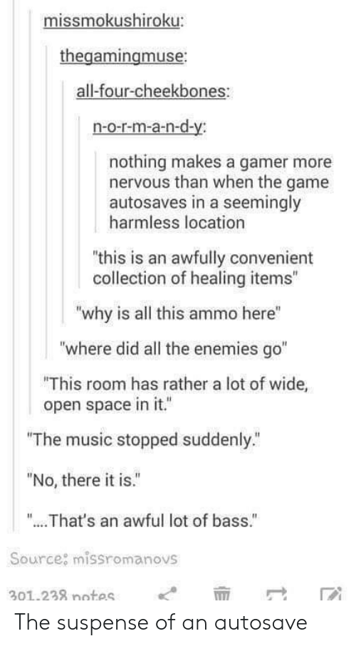 """Music, The Game, and Game: missmokushiroku:  thegamingmuse  all-four-cheekbones  n-o-r-m-a-n-d-y:  nothing makes a gamer more  nervous than when the game  autosaves in a seemingly  harmless location  """"this is an awfully convenient  collection of healing items""""  """"why is all this ammo here""""  """"where did all the enemies go""""  This room has rather a lot of wide,  open space in it.  """"The music stopped suddenly.""""  """"No, there it is.""""  """"... .That's an awful lot of bass.""""  Source: missromanovs  301.238 notes The suspense of an autosave"""