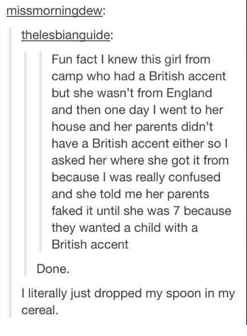 Confused, England, and Parents: missmorningdew:  thelesbianguide:  Fun fact I knew this girl from  camp who had a British accent  but she wasn't from England  and then one day I went to her  house and her parents didn't  have a British accent either so l  asked her where she got it from  because I was really confused  and she told me her parents  faked it until she was 7 because  they wanted a child with a  British accent  Done  I literally just dropped my spoon in my  cereal