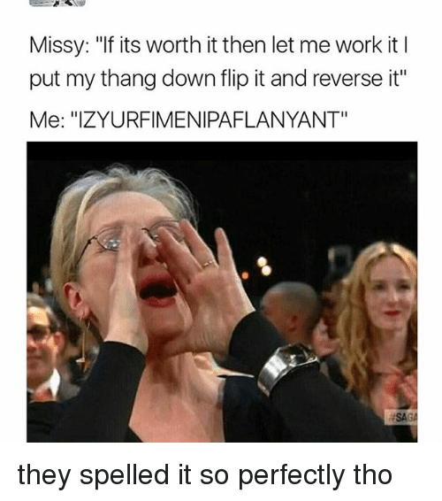 """Relatable, Flipped, and Work It: Missy: """"If its worth it then let me work it l  put my thang down flip it and reverse it""""  Me: """"IZYURFIMENIPAFLANYANT"""" they spelled it so perfectly tho"""