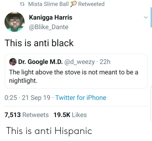 Google, Iphone, and Twitter: Mista Slime Ball  Retweeted  Kanigga Harris  @Blike_Dante  This is anti black  Dr. Google M.D. @d_weezy 22h  The light above the stove is not meant to be a  nightlight.  0:25 21 Sep 19 Twitter for iPhone  7,513 Retweets 19.5K Likes This is anti Hispanic