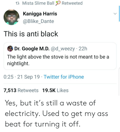 Google, Iphone, and Twitter: Mista Slime Ball  Retweeted  Kanigga Harris  @Blike_Dante  This is anti black  Dr. Google M.D. @d_weezy 22h  The light above the stove is not meant to be a  nightlight.  0:25 21 Sep 19 Twitter for iPhone  7,513 Retweets 19.5K Likes Yes, but it's still a waste of electricity. Used to get my ass beat for turning it off.