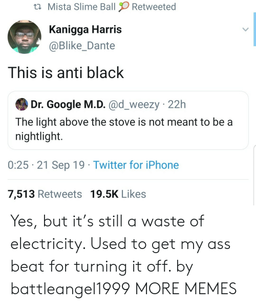 Dank, Google, and Iphone: Mista Slime Ball  Retweeted  Kanigga Harris  @Blike_Dante  This is anti black  Dr. Google M.D. @d_weezy 22h  The light above the stove is not meant to be a  nightlight.  0:25 21 Sep 19 Twitter for iPhone  7,513 Retweets 19.5K Likes Yes, but it's still a waste of electricity. Used to get my ass beat for turning it off. by battleangel1999 MORE MEMES