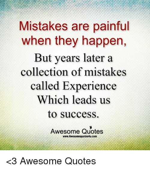 Memes, Quotes, And Awesome: Mistakes Are Painful When They Happen, But Years