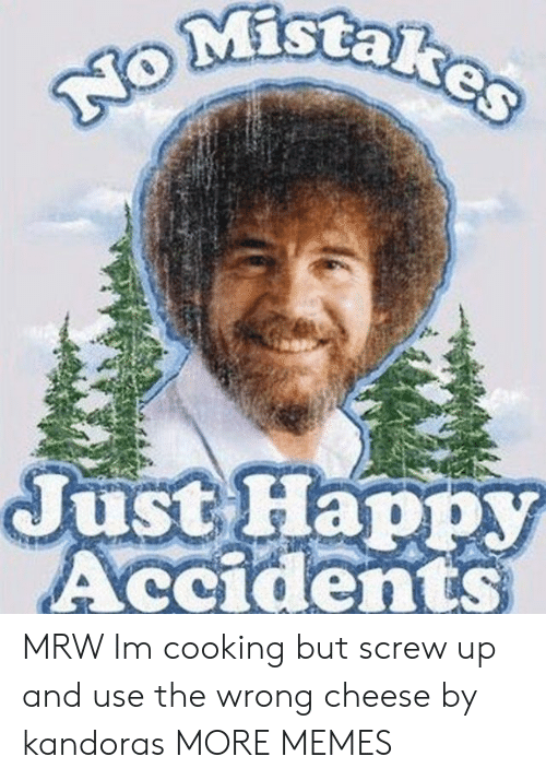 Dank, Memes, and Mrw: MIStaR  Just Happy  Accidents MRW Im cooking but screw up and use the wrong cheese by kandoras MORE MEMES