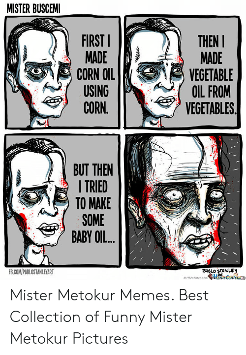 Funny, Memes, and Best: MISTER BUSCEM  THEN  FIRST  MADE  MADE  CORN OIL  USING  CORN.  VEGETABLE  OIL FROM  VEGETABLES  BUT THEN  TRIED  TO MAKE  SOME  BABY OIL.  PABLO STANLEY  FB.COM/PABLOSTANLEYART  memiecenter.com MameCentera Mister Metokur Memes. Best Collection of Funny Mister Metokur Pictures