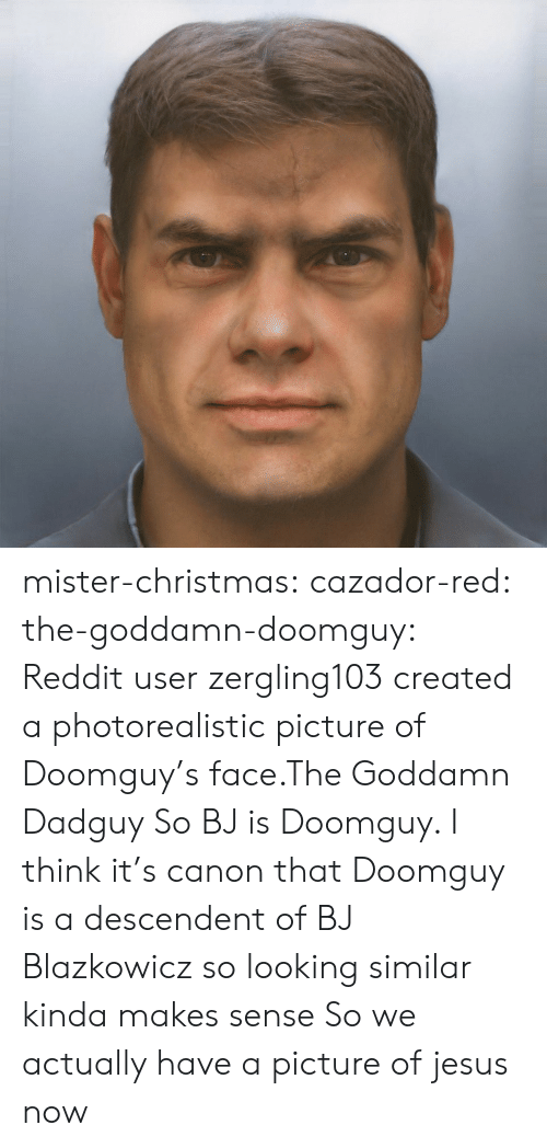 Christmas, Jesus, and Reddit: mister-christmas:  cazador-red:  the-goddamn-doomguy:  Reddit user zergling103 created a photorealistic picture of Doomguy's face.The Goddamn Dadguy  So BJ is Doomguy.   I think it's canon that Doomguy is a descendent of BJ Blazkowicz so looking similar kinda makes sense  So we actually have a picture of jesus now