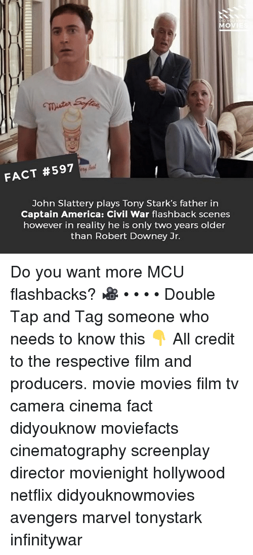 America, Captain America: Civil War, and Memes: mister  FACT #597  John Slattery plays Tony Stark's father in  Captain America: Civil War flashback scenes  however in reality he is only two years older  than Robert Downey Jr. Do you want more MCU flashbacks? 🎥 • • • • Double Tap and Tag someone who needs to know this 👇 All credit to the respective film and producers. movie movies film tv camera cinema fact didyouknow moviefacts cinematography screenplay director movienight hollywood netflix didyouknowmovies avengers marvel tonystark infinitywar