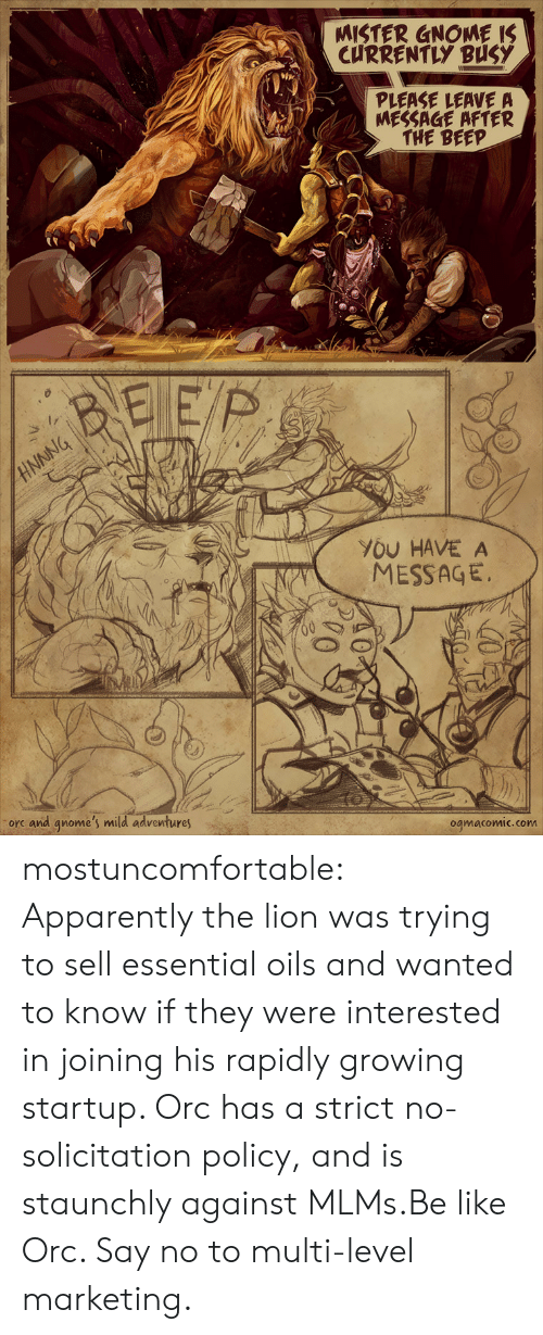 Apparently, Be Like, and Tumblr: MISTER GNOME IS  CURRENTLY BUSY  PLEASE LEAVE A  MESSAGE AFTER  THE BEEP  BEEP  NNNG  YOU HAVE A  MESSAGE  orc and qnome's mild adventures  ogmacomic.com mostuncomfortable:  Apparently the lion was trying to sell essential oils and wanted to know if they were interested in joining his rapidly growing startup. Orc has a strict no-solicitation policy, and is staunchly against MLMs.Be like Orc. Say no to multi-level marketing.