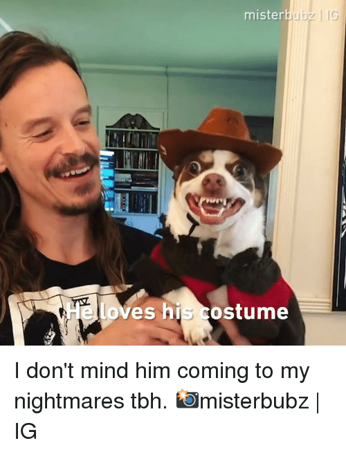 Dank, Tbh, and Mind: mister  loves his costume I don't mind him coming to my nightmares tbh.  📸misterbubz   IG