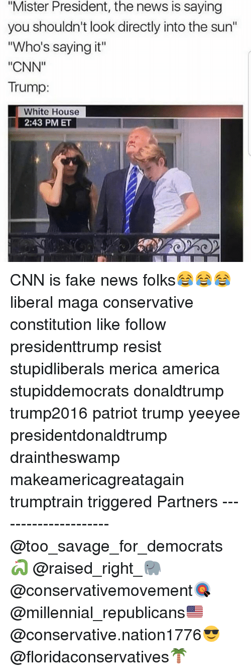 "America, cnn.com, and Fake: ""Mister President, the news is saying  you shouldn't look directly into the sun""  ""Who's saying it""  ""CNN""  Trump:  White House  2:43 PM ET CNN is fake news folks😂😂😂 liberal maga conservative constitution like follow presidenttrump resist stupidliberals merica america stupiddemocrats donaldtrump trump2016 patriot trump yeeyee presidentdonaldtrump draintheswamp makeamericagreatagain trumptrain triggered Partners --------------------- @too_savage_for_democrats🐍 @raised_right_🐘 @conservativemovement🎯 @millennial_republicans🇺🇸 @conservative.nation1776😎 @floridaconservatives🌴"