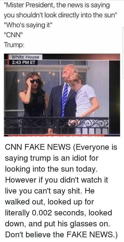 "cnn.com, Fake, and Memes: ""Mister President, the news is saying  you shouldn't look directly into the sun""  ""Who's saying it""  ""CNN""  Trump:  White House  2:43 PM ET CNN FAKE NEWS (Everyone is saying trump is an idiot for looking into the sun today. However if you didn't watch it live you can't say shit. He walked out, looked up for literally 0.002 seconds, looked down, and put his glasses on. Don't believe the FAKE NEWS.)"
