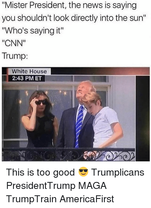"cnn.com, Memes, and News: ""Mister President, the news is saying  you shouldn't look directly into the sun""  ""Who's saying it""  ""CNN""  Trump:  White House  2:43 PMET This is too good 😎 Trumplicans PresidentTrump MAGA TrumpTrain AmericaFirst"