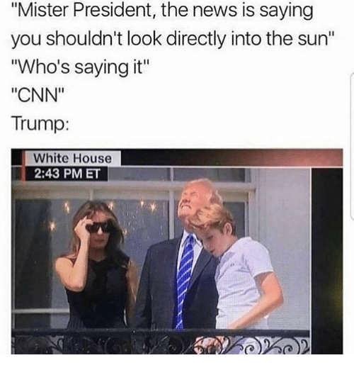 "cnn.com, Memes, and News: ""Mister President, the news is saying  you shouldn't look directly into the sun""  ""Who's saying it""  ""CNN""  Trump:  White House  2:43 PM ET"
