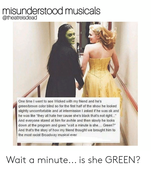 """Black, Time, and Wicked: misunderstood musicals  @theatreisdead  One time I went to see Wicked with my friend and he's  green/brown color blind so for the first half of the show he looked  slightly uncomfortable and at intemission I asked if he was ok and  