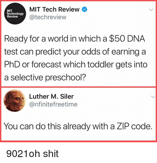 Funny, Shit, and Forecast: MIT  lechnology  Review  MIT Tech Review  @techreview  Ready for a world in which a $50 DNA  test can predict your odds of earning a  PhD or forecast which toddler gets into  a selective preschool?  Luther M. Siler  @nfinitefreetime  You can do this already with a ZlP code 9021oh shit