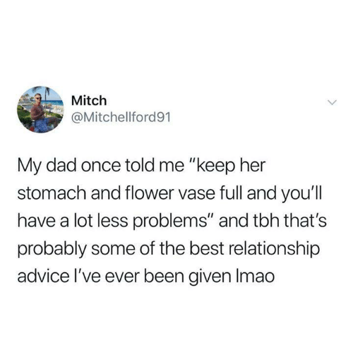 """Advice, Dad, and Dank: Mitch  @Mitchellford91  My dad once told me """"keep her  stomach and flower vase full and you'll  have a lot less problems"""" and tbh that's  probably some of the best relationship  advice I've eve  r been given Imao"""