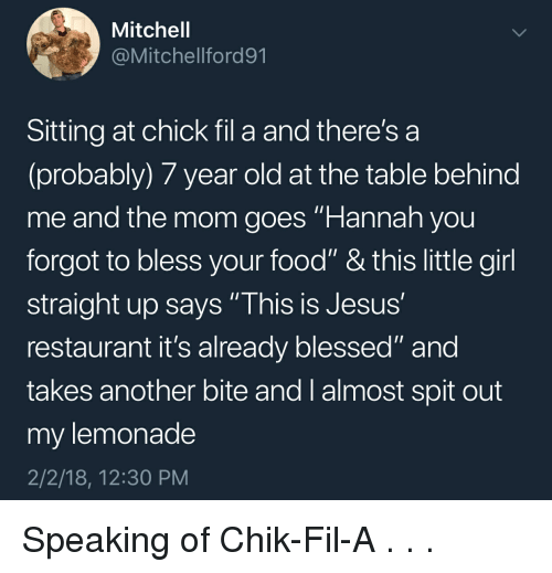 "Blessed, Chick-Fil-A, and Food: Mitchell  @Mitchellford91  Sitting at chick fil a and there's a  (probably) 7 year old at the table behind  me and the mom goes Hannah you  forgot to bless your food"" & this little girl  straight up says ""This is Jesus  restaurant it's already blessed"" and  takes another bite and I almost spit out  my lemonade  2/2/18, 12:30 PM Speaking of Chik-Fil-A . . ."