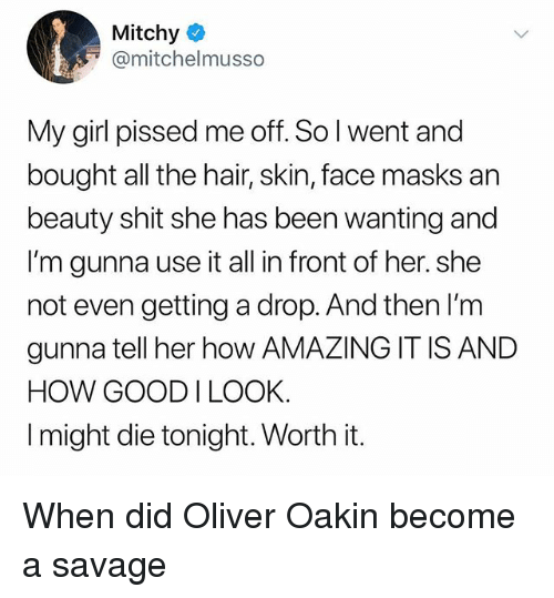 Savage, Shit, and Girl: Mitchy  @mitchelmusso  My girl pissed me off. So l went and  bought all the hair, skin, face masks an  beauty shit she has been wanting and  I'm gunna use it all in front of her. she  not even getting a drop. And then I'm  gunna tell her how AMAZING IT IS AND  HOW GOOD I LOOK  I might die tonight. Worth it. When did Oliver Oakin become a savage