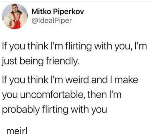 Weird, MeIRL, and Think: Mitko Piperkov  @ldealPiper  If you think I'm flirting with you, I'm  just being friendly.  If you think I'm weird and I make  you uncomfortable, then I'm  probably flirting with you meirl