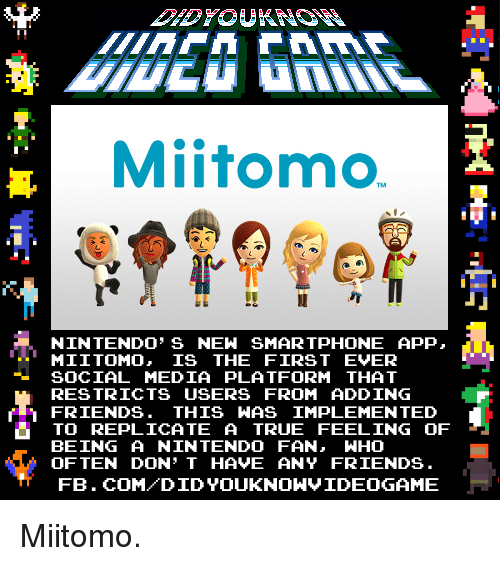 Dank, Friends, and Nintendo: Mitomo  NINTENDO' s NEW SMARTPHONE APP,  MII TOMO, IS THE FIRST EVER  SOCIAL MEDIA PLATFORM THAT  RESTRICTS USERS FROM ADDING  FRIENDS. THIS WAS IMPLEMENTED  TO REPLICATE A TRUE FEELING OF  BEING A NINTENDO FAN, WHO  OFTEN DON'T HAVE ANY FRIENDS  FB. COM DID YOUKNONVIDEOGAME Miitomo.