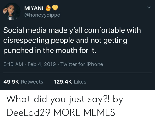 Comfortable, Dank, and Iphone: MIYANI  @honeyydippd  Social media made y'all comfortable with  disrespecting people and not getting  punched in the mouth for it.  5:10 AM . Feb 4, 2019 Twitter for iPhone  49.9K Retweets  129.4K Likes What did you just say?! by DeeLad29 MORE MEMES