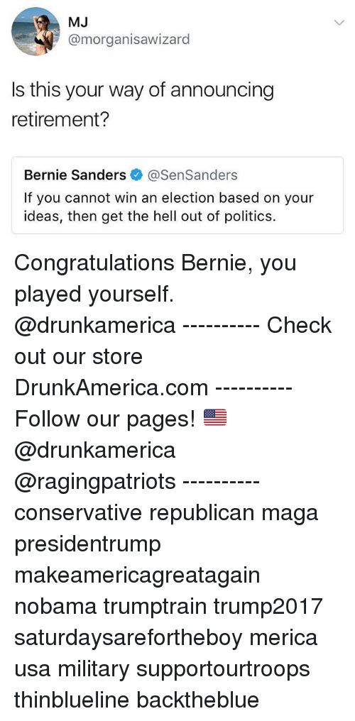 Bernie Sanders, Memes, and Politics: MJ  @morganisawizard  Is this your way of announcing  retirement?  Bernie Sanders@SenSanders  If you cannot win an election based on your  ideas, then get the hell out of politics. Congratulations Bernie, you played yourself. @drunkamerica ---------- Check out our store DrunkAmerica.com ---------- Follow our pages! 🇺🇸 @drunkamerica @ragingpatriots ---------- conservative republican maga presidentrump makeamericagreatagain nobama trumptrain trump2017 saturdaysarefortheboy merica usa military supportourtroops thinblueline backtheblue