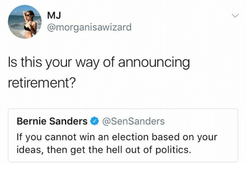 Bernie Sanders, Memes, and Politics: MJ  @morganisawizard  Is this your way of announcing  retirement?  Bernie Sanders @SenSanders  If you cannot win an election based on your  ideas, then get the hell out of politics.