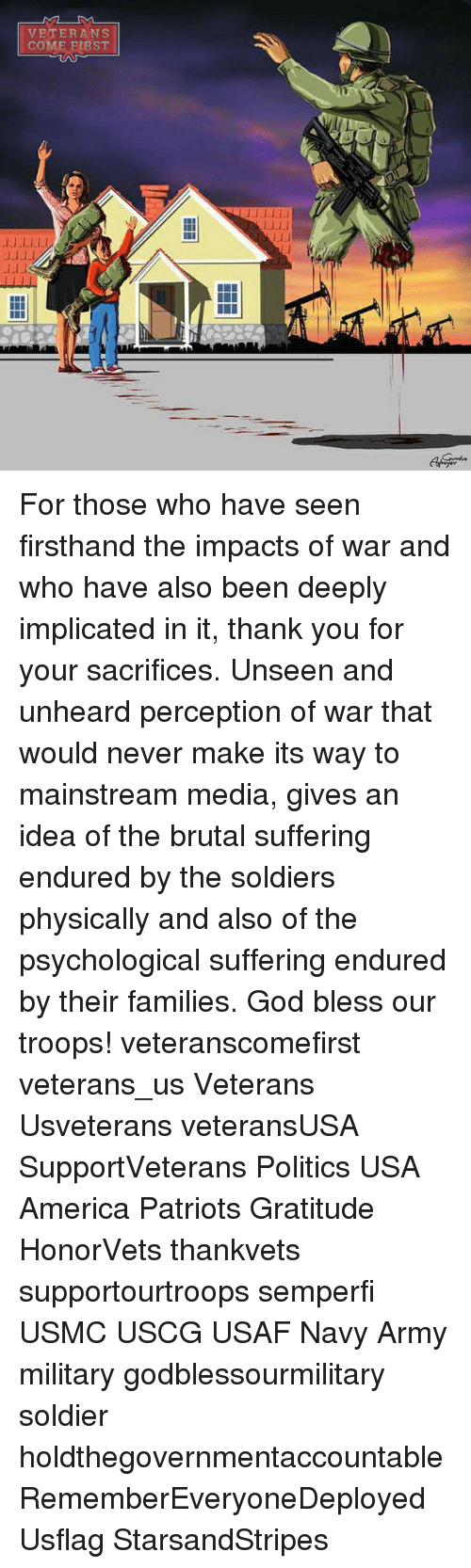 Blessed, Memes, and Patriotic: ML-DA  VETERANS  COME FIRST  l-1.1lJJ  LLLI  l_1.1  JJ-LLL!  -1.1 For those who have seen firsthand the impacts of war and who have also been deeply implicated in it, thank you for your sacrifices. Unseen and unheard perception of war that would never make its way to mainstream media, gives an idea of the brutal suffering endured by the soldiers physically and also of the psychological suffering endured by their families. God bless our troops! veteranscomefirst veterans_us Veterans Usveterans veteransUSA SupportVeterans Politics USA America Patriots Gratitude HonorVets thankvets supportourtroops semperfi USMC USCG USAF Navy Army military godblessourmilitary soldier holdthegovernmentaccountable RememberEveryoneDeployed Usflag StarsandStripes