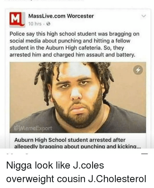 J. Cole, Memes, and Auburn: ML MassLive.com Worcester  10 hrs. 2  Police say this high school student was bragging on  social media about punching and hitting a fellow  student in the Auburn High cafeteria. So, they  arrested him and charged him assault and battery.  GWAemeExport  Auburn High School student arrested after  alleaedlv braaaina about punchina and kickina... Nigga look like J.coles overweight cousin J.Cholesterol