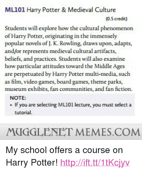 """Harry Potter, Memes, and School: ML101 Harry Potter& Medieval Culture  (0.5 credit)  Students will explore how the cultural phenomenon  of Harry Potter, originating in the immensely  popular novels of J. K. Rowling, draws upon, adapts,  and/or represents medieval cultural artifacts,  beliefs, and practices. Students will also examine  how particular attitudes toward the Middle Ages  are perpetuated by Harry Potter multi-media, such  as film, video games, board games, theme parks,  museum exhibits, fan communities, and fan fiction.  NOTE:  . If you are selecting ML101 lecture, you must select a  tutorial.  MUGGLENET MEMES.COM <p>My school offers a course on Harry Potter! <a href=""""http://ift.tt/1tKcjyv"""">http://ift.tt/1tKcjyv</a></p>"""