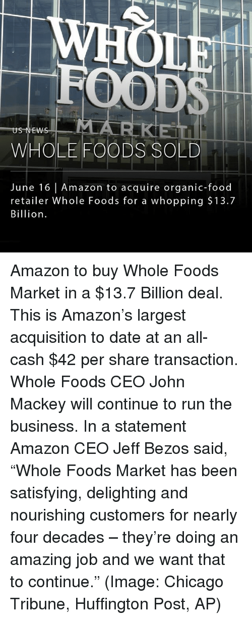 "Amazon, Chicago, and Food: MLA  US NEW  WHOLE FOODS SOLD  June 16 Amazon to acquire organic-food  retailer Whole Foods for a whopping $13.7  Billion Amazon to buy Whole Foods Market in a $13.7 Billion deal. This is Amazon's largest acquisition to date at an all-cash $42 per share transaction. Whole Foods CEO John Mackey will continue to run the business. In a statement Amazon CEO Jeff Bezos said, ""Whole Foods Market has been satisfying, delighting and nourishing customers for nearly four decades – they're doing an amazing job and we want that to continue."" (Image: Chicago Tribune, Huffington Post, AP)"