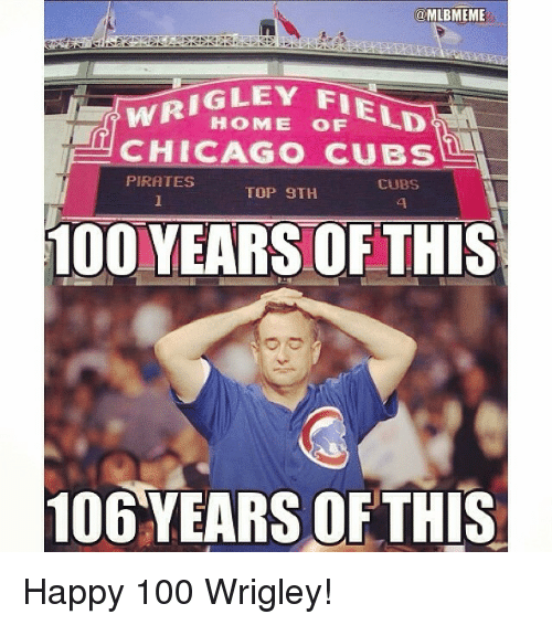 Chicago, Mlb, and Chicago Cubs: @MLBMEME  WR IGLEY FIE  LD  HOME OF CHICAGO CUBS  PIRATES  CUBS  TOP 9TH  100 YEARSOF THIS  106 YEARS OF THIS Happy 100 Wrigley!