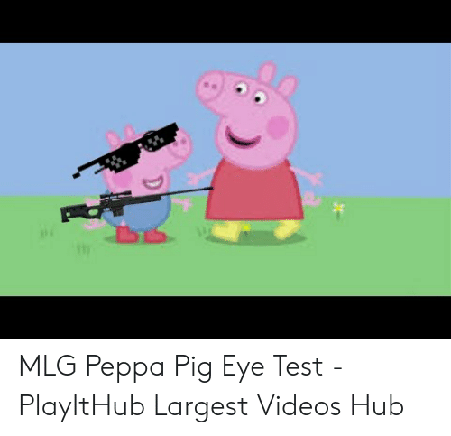MLG Peppa Pig Eye Test - PlayItHub Largest Videos Hub | Mlg Meme on