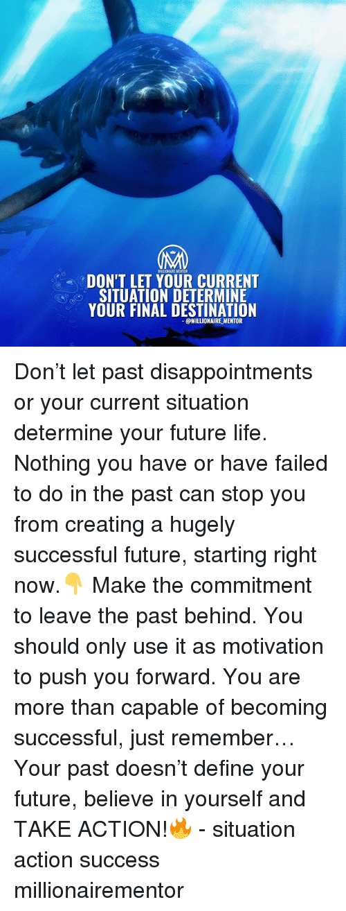 Future, Life, and Memes: MLIONAIRE MENT  DON'T LET YOUR CURRENT  SITUATION DETERMINE  YOUR FINAL DESTINATION  @MILLIONAIRE MENTOR Don't let past disappointments or your current situation determine your future life. Nothing you have or have failed to do in the past can stop you from creating a hugely successful future, starting right now.👇 Make the commitment to leave the past behind. You should only use it as motivation to push you forward. You are more than capable of becoming successful, just remember… Your past doesn't define your future, believe in yourself and TAKE ACTION!🔥 - situation action success millionairementor