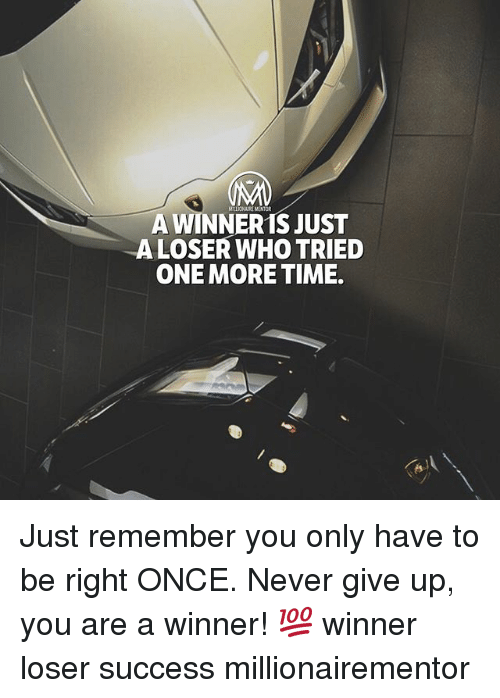Memes, Time, and Never: MLIONAIRE MENTOR  A WINNER1S JUST  ALOSER WHO TRIED  ONE MORE TIME. Just remember you only have to be right ONCE. Never give up, you are a winner! 💯 winner loser success millionairementor