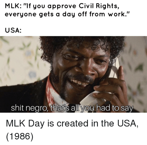 "MLK Day, Shit, and Work: MLK: ""If you approve Civil Rights,  everyone gets a day off from work.""  USA:  shit nearo, that's allvou had to say MLK Day is created in the USA, (1986)"
