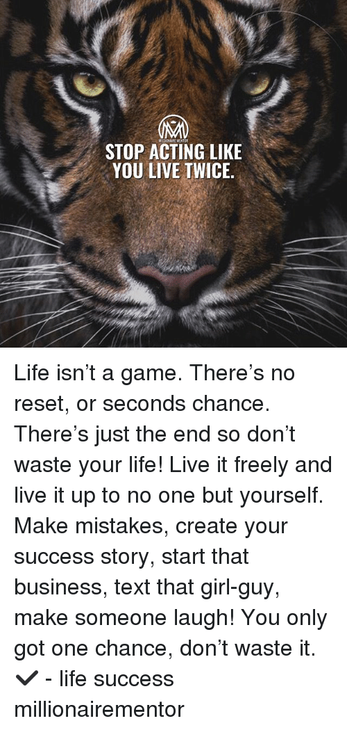 Life, Memes, and Business: MLLION AIRE MENTOR  STOP ACTING LIKE  YOU LIVE IWICE Life isn't a game. There's no reset, or seconds chance. There's just the end so don't waste your life! Live it freely and live it up to no one but yourself. Make mistakes, create your success story, start that business, text that girl-guy, make someone laugh! You only got one chance, don't waste it.✔️ - life success millionairementor