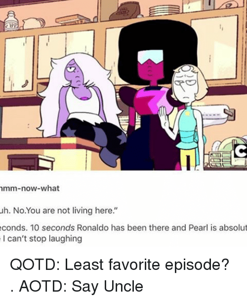 Memes, 🤖, and Pearl: mm-now-what  uh. No.You are not living here.'  econds. 10 seconds Ronaldo has been there and Pearl is absolut  can't stop laughing QOTD: Least favorite episode? . AOTD: Say Uncle
